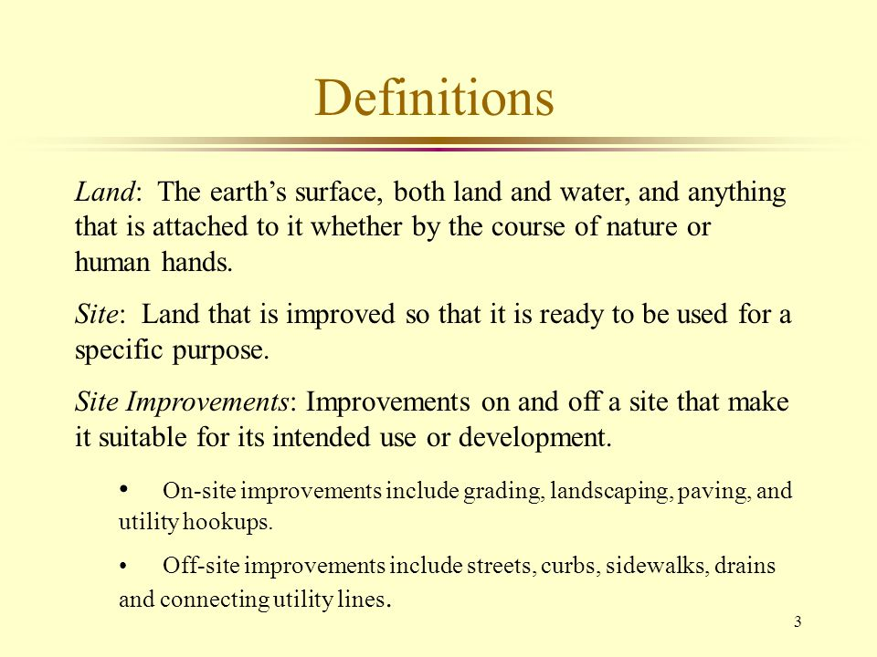 24 Factors in Site Analysis l Economic » Plottage –The increment of value created when two or more sites are combined to produce greater utility » Excess Land –land not needed to serve or support the existing use » Surplus Land –land not needed to serve or support the highest and best use, but not independently useable.