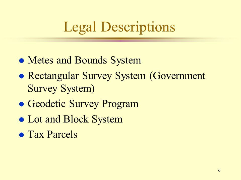 6 Legal Descriptions l Metes and Bounds System l Rectangular Survey System (Government Survey System) l Geodetic Survey Program l Lot and Block System
