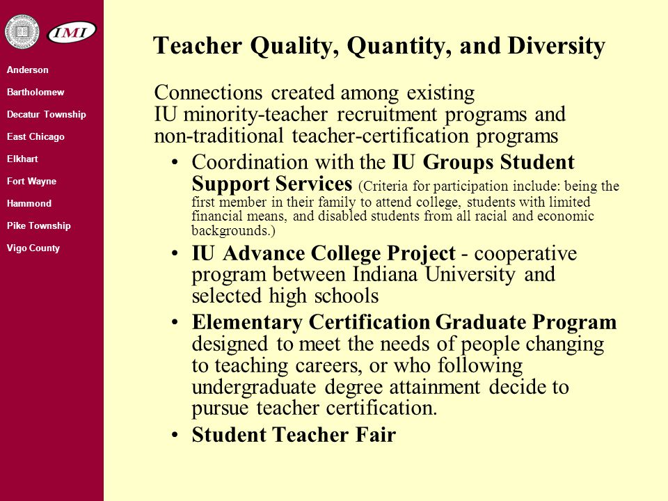 Teacher Quality, Quantity, and Diversity Connections created among existing IU minority-teacher recruitment programs and non-traditional teacher-certification programs Coordination with the IU Groups Student Support Services (Criteria for participation include: being the first member in their family to attend college, students with limited financial means, and disabled students from all racial and economic backgrounds.) IU Advance College Project - cooperative program between Indiana University and selected high schools Elementary Certification Graduate Program designed to meet the needs of people changing to teaching careers, or who following undergraduate degree attainment decide to pursue teacher certification.