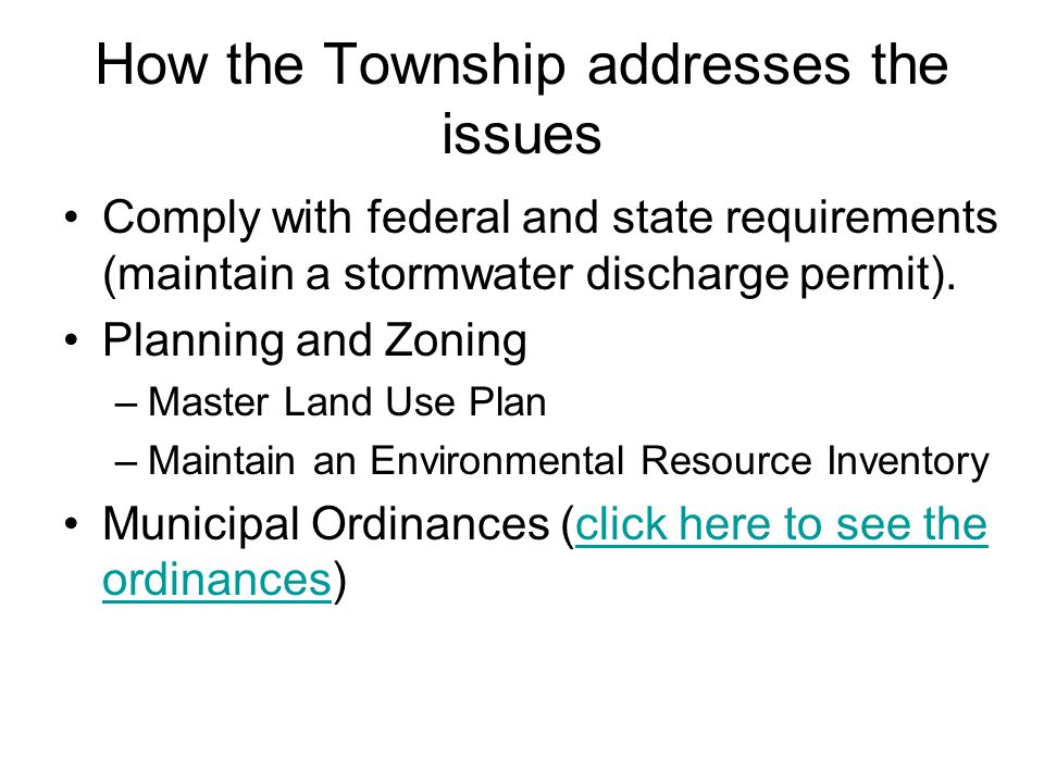 Township Planning Master Land Use Plan –Where to develop, where to preserve (zoning) –Ensure sustainable development –A copy is available at the Township library Environmental Resource Inventory –Maintain a baseline inventory –Geology, hydrology, biology, ecology, as well as historical resources.