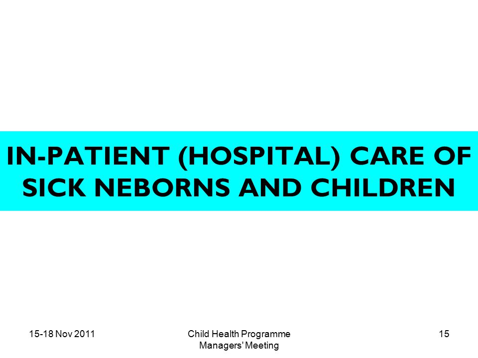 15-18 Nov 2011Child Health Programme Managers Meeting 15 IN-PATIENT (HOSPITAL) CARE OF SICK NEBORNS AND CHILDREN