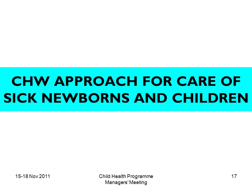 15-18 Nov 2011Child Health Programme Managers Meeting 17 CHW APPROACH FOR CARE OF SICK NEWBORNS AND CHILDREN