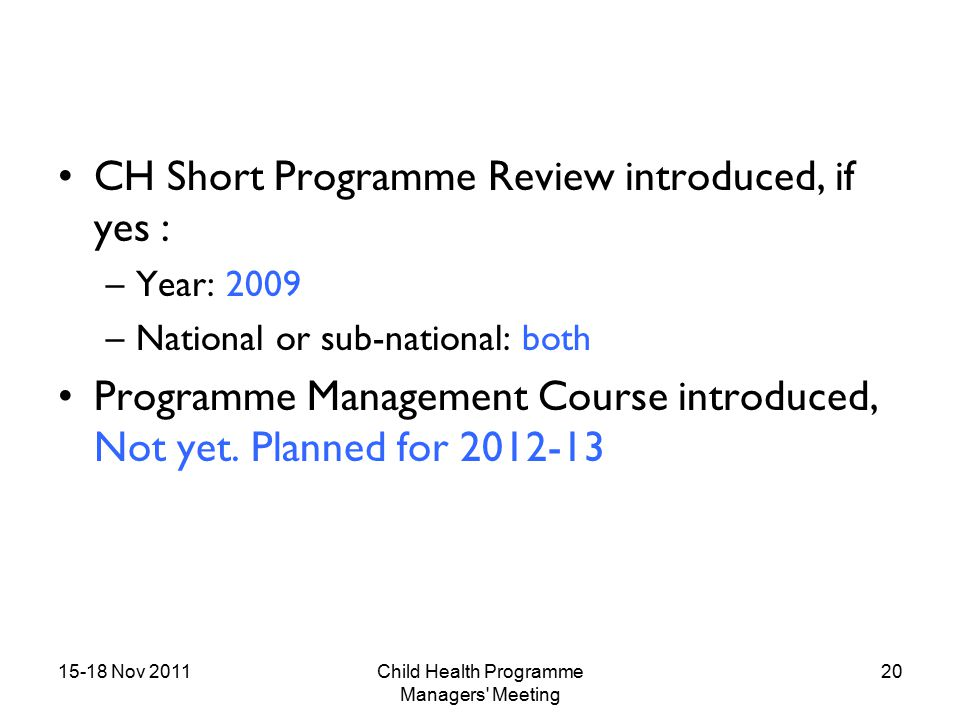 15-18 Nov 2011Child Health Programme Managers Meeting 20 CH Short Programme Review introduced, if yes : –Year: 2009 –National or sub-national: both Programme Management Course introduced, Not yet.