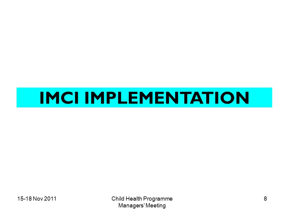 15-18 Nov 2011Child Health Programme Managers Meeting 9 National adaptation of IMCI Training Package1998 IMMCI Implementation started in the country1998-2001 WCHD/IMMNCI Implementation started in the country 2001 upto now IMCI implementation started (If yes, year)2004-2005 Upto now Newborn included in WCHD (0-1 month)2001 Newborn Added to IMCI2011 Number and Proportion of districts implementing WCHD 200 Number and Proportion of districts implementing IMCI 18