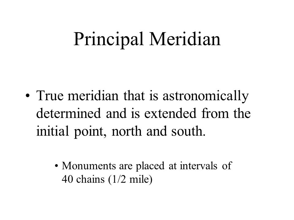 Principal Meridian True meridian that is astronomically determined and is extended from the initial point, north and south. Monuments are placed at in