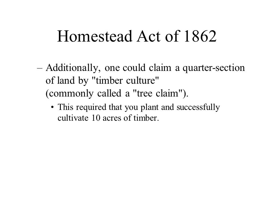 Homestead Act of 1862 –Additionally, one could claim a quarter-section of land by