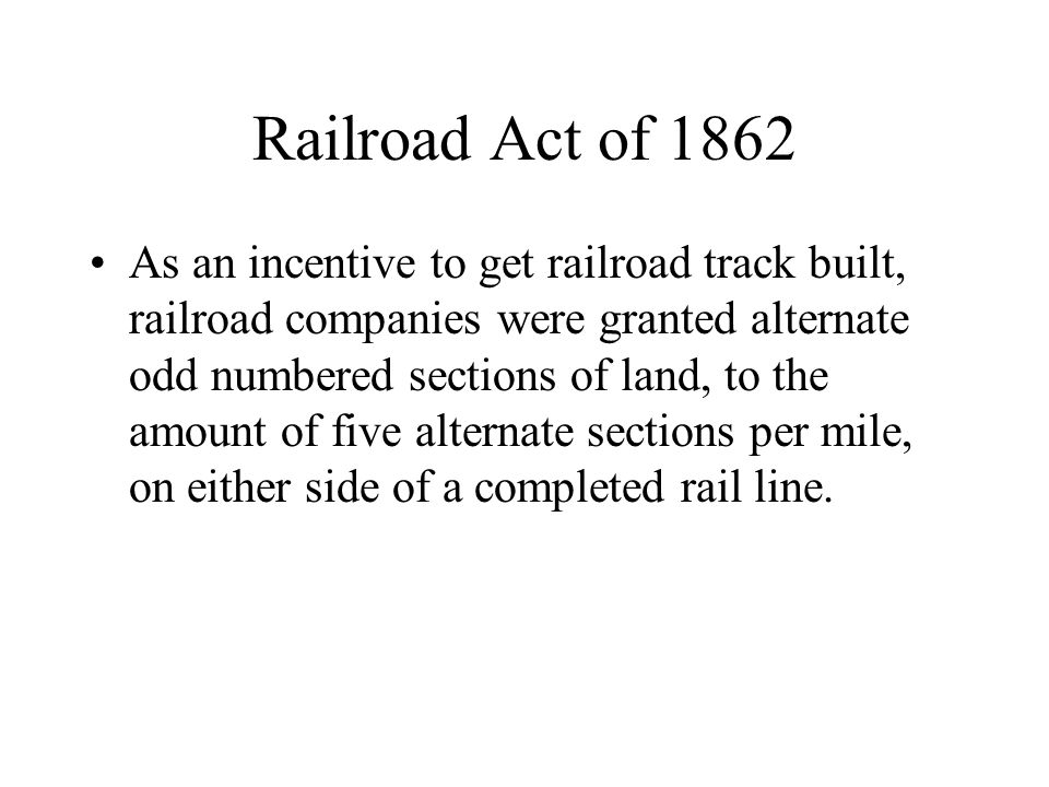 Railroad Act of 1862 As an incentive to get railroad track built, railroad companies were granted alternate odd numbered sections of land, to the amount of five alternate sections per mile, on either side of a completed rail line.