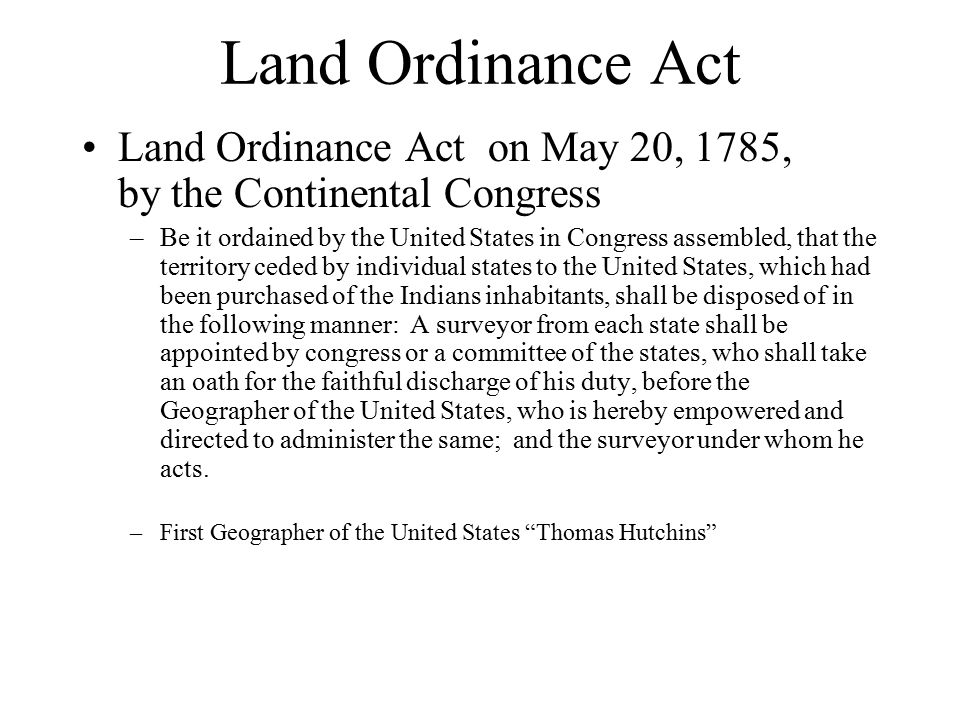 Land Ordinance Act Land Ordinance Act on May 20, 1785, by the Continental Congress –Be it ordained by the United States in Congress assembled, that the territory ceded by individual states to the United States, which had been purchased of the Indians inhabitants, shall be disposed of in the following manner: A surveyor from each state shall be appointed by congress or a committee of the states, who shall take an oath for the faithful discharge of his duty, before the Geographer of the United States, who is hereby empowered and directed to administer the same; and the surveyor under whom he acts.