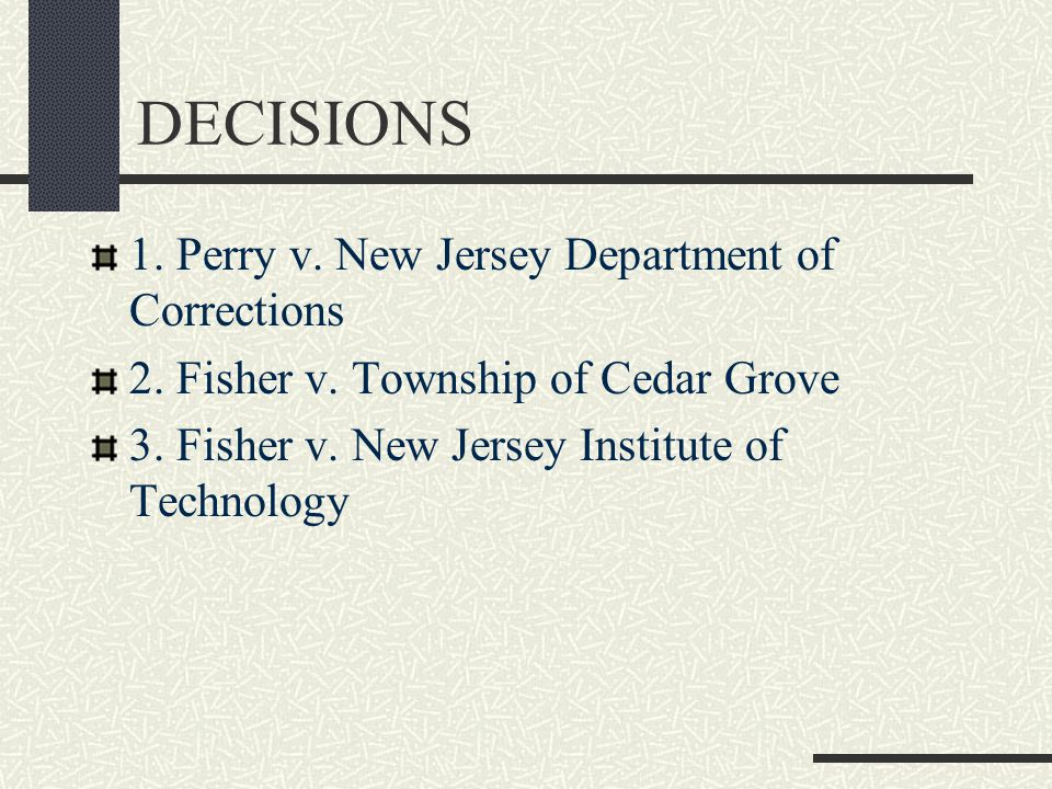 DECISIONS 1. Perry v. New Jersey Department of Corrections 2. Fisher v. Township of Cedar Grove 3. Fisher v. New Jersey Institute of Technology