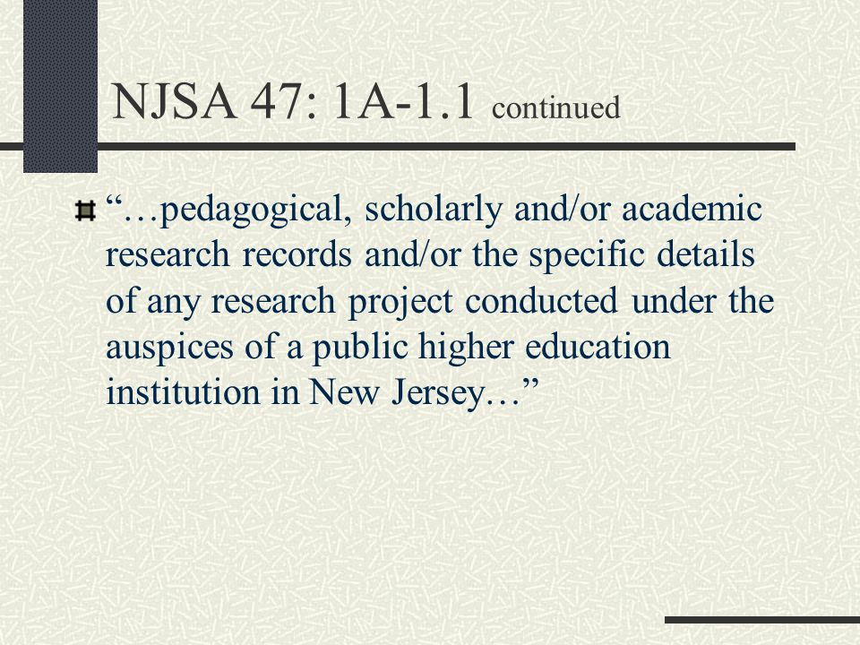 NJSA 47: 1A-1.1 continued …pedagogical, scholarly and/or academic research records and/or the specific details of any research project conducted under the auspices of a public higher education institution in New Jersey…