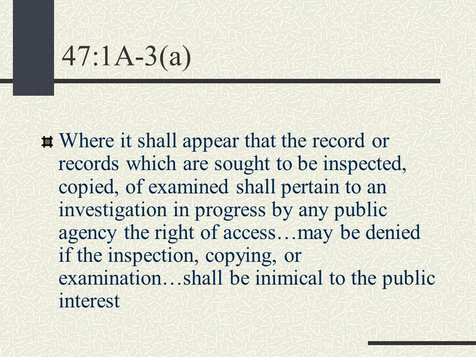 47:1A-3(a) Where it shall appear that the record or records which are sought to be inspected, copied, of examined shall pertain to an investigation in progress by any public agency the right of access…may be denied if the inspection, copying, or examination…shall be inimical to the public interest
