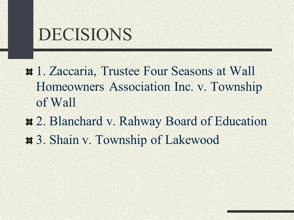 DECISIONS 1. Zaccaria, Trustee Four Seasons at Wall Homeowners Association Inc. v. Township of Wall 2. Blanchard v. Rahway Board of Education 3. Shain