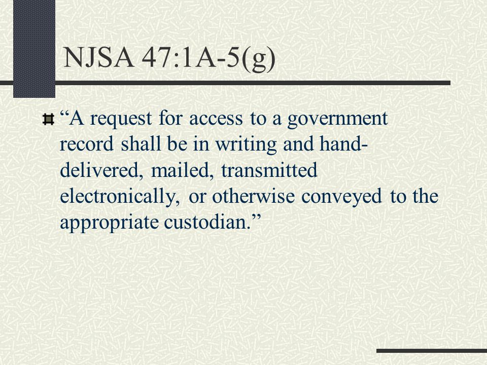 NJSA 47:1A-5(g) A request for access to a government record shall be in writing and hand- delivered, mailed, transmitted electronically, or otherwise conveyed to the appropriate custodian.
