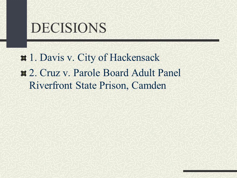 DECISIONS 1. Davis v. City of Hackensack 2. Cruz v.
