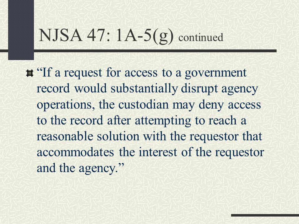 NJSA 47: 1A-5(g) continued If a request for access to a government record would substantially disrupt agency operations, the custodian may deny access to the record after attempting to reach a reasonable solution with the requestor that accommodates the interest of the requestor and the agency.