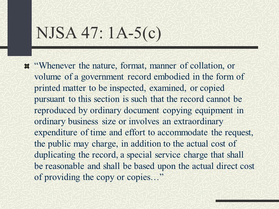 NJSA 47: 1A-5(c) Whenever the nature, format, manner of collation, or volume of a government record embodied in the form of printed matter to be inspected, examined, or copied pursuant to this section is such that the record cannot be reproduced by ordinary document copying equipment in ordinary business size or involves an extraordinary expenditure of time and effort to accommodate the request, the public may charge, in addition to the actual cost of duplicating the record, a special service charge that shall be reasonable and shall be based upon the actual direct cost of providing the copy or copies…