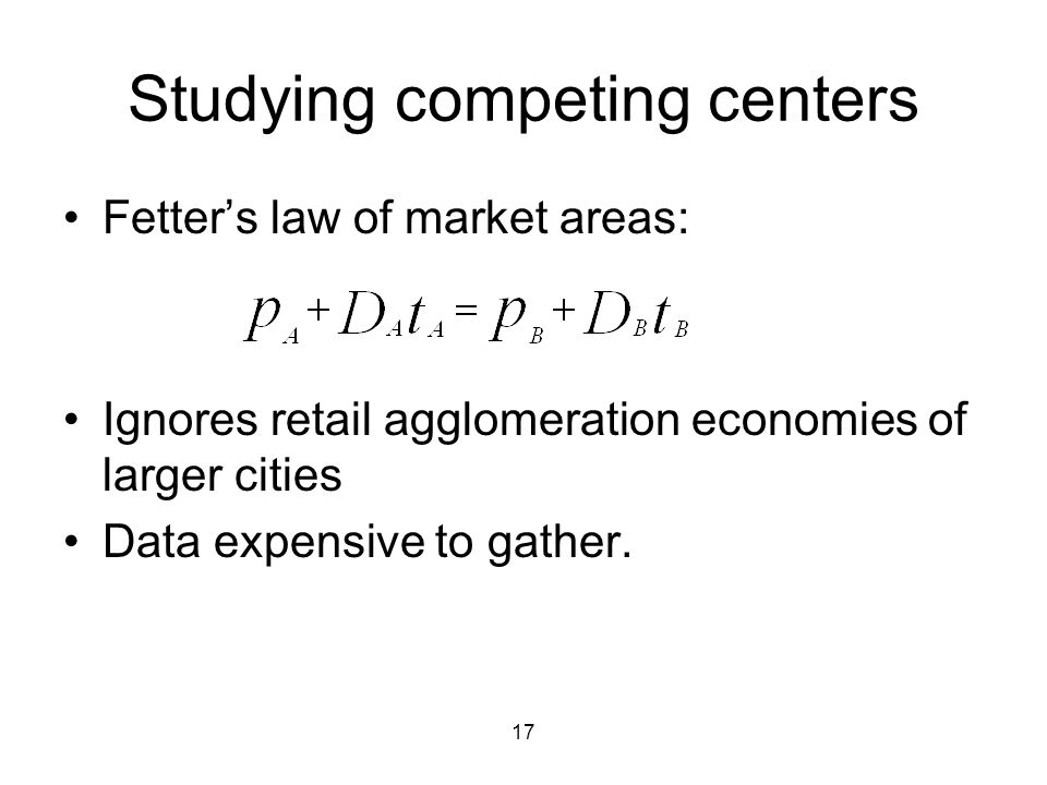 17 Studying competing centers Fetter's law of market areas: Ignores retail agglomeration economies of larger cities Data expensive to gather.