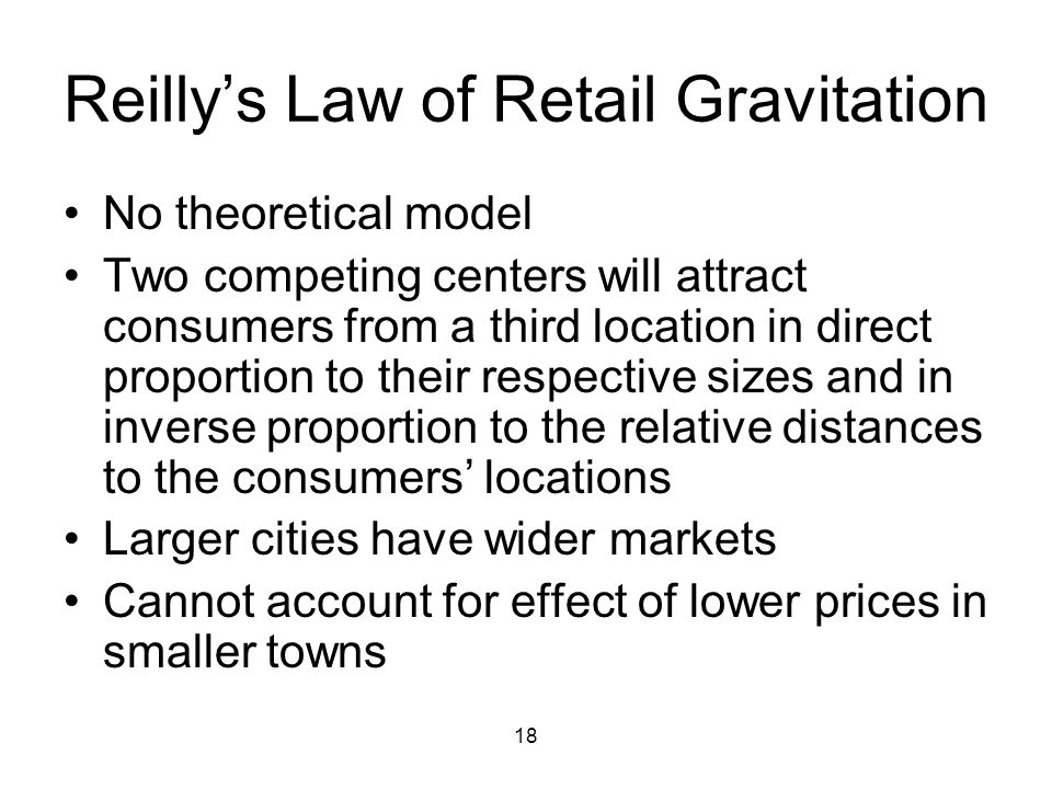 18 Reilly's Law of Retail Gravitation No theoretical model Two competing centers will attract consumers from a third location in direct proportion to their respective sizes and in inverse proportion to the relative distances to the consumers' locations Larger cities have wider markets Cannot account for effect of lower prices in smaller towns