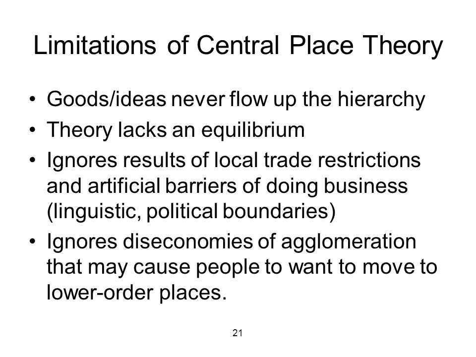 21 Limitations of Central Place Theory Goods/ideas never flow up the hierarchy Theory lacks an equilibrium Ignores results of local trade restrictions and artificial barriers of doing business (linguistic, political boundaries) Ignores diseconomies of agglomeration that may cause people to want to move to lower-order places.