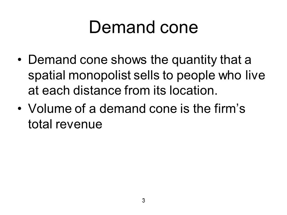 3 Demand cone Demand cone shows the quantity that a spatial monopolist sells to people who live at each distance from its location.