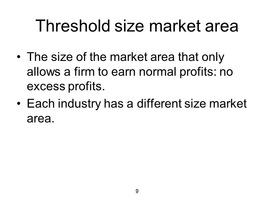9 Threshold size market area The size of the market area that only allows a firm to earn normal profits: no excess profits.