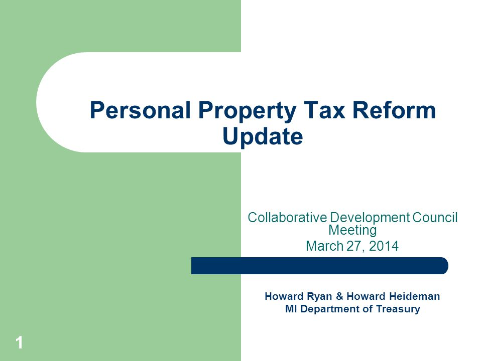 1 Personal Property Tax Reform Update Collaborative Development Council Meeting March 27, 2014 Howard Ryan & Howard Heideman MI Department of Treasury