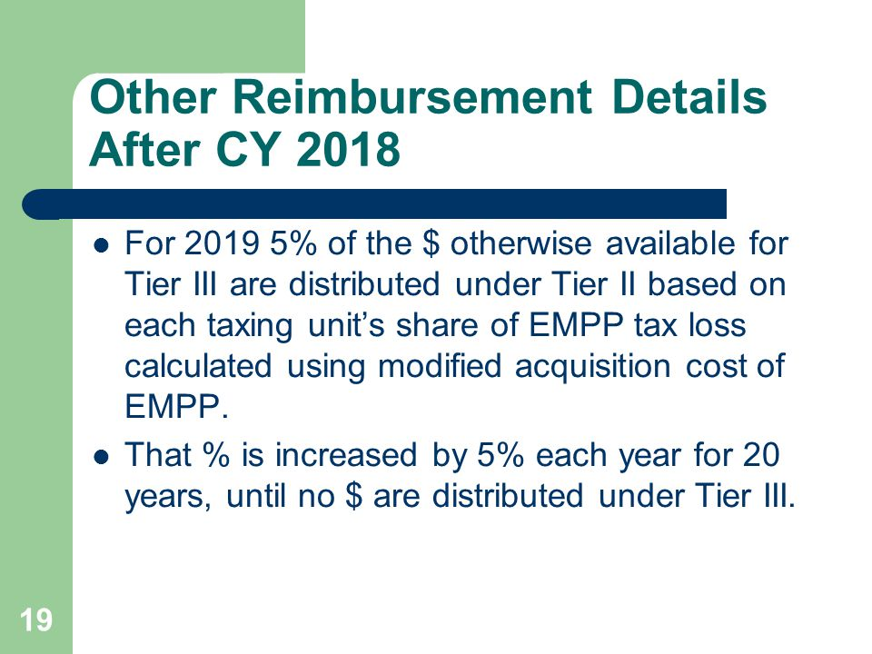 19 Other Reimbursement Details After CY 2018 For 2019 5% of the $ otherwise available for Tier III are distributed under Tier II based on each taxing unit's share of EMPP tax loss calculated using modified acquisition cost of EMPP.
