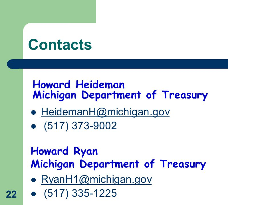 22 Howard Heideman Michigan Department of Treasury HeidemanH@michigan.gov (517) 373-9002 Howard Ryan Michigan Department of Treasury RyanH1@michigan.gov (517) 335-1225 Contacts