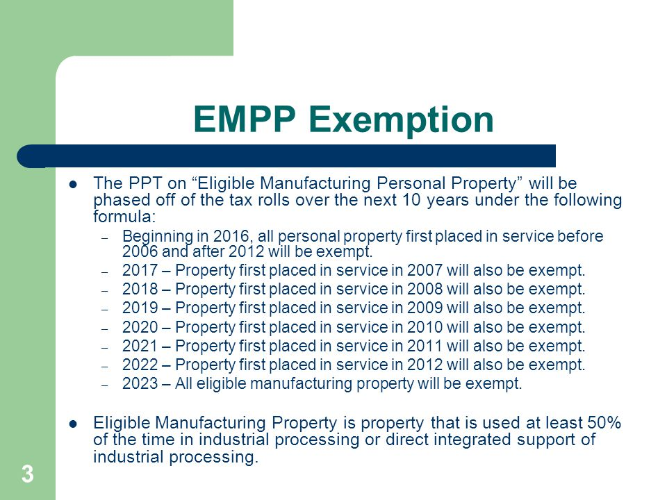 3 EMPP Exemption The PPT on Eligible Manufacturing Personal Property will be phased off of the tax rolls over the next 10 years under the following formula: – Beginning in 2016, all personal property first placed in service before 2006 and after 2012 will be exempt.