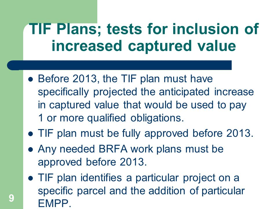9 TIF Plans; tests for inclusion of increased captured value Before 2013, the TIF plan must have specifically projected the anticipated increase in captured value that would be used to pay 1 or more qualified obligations.
