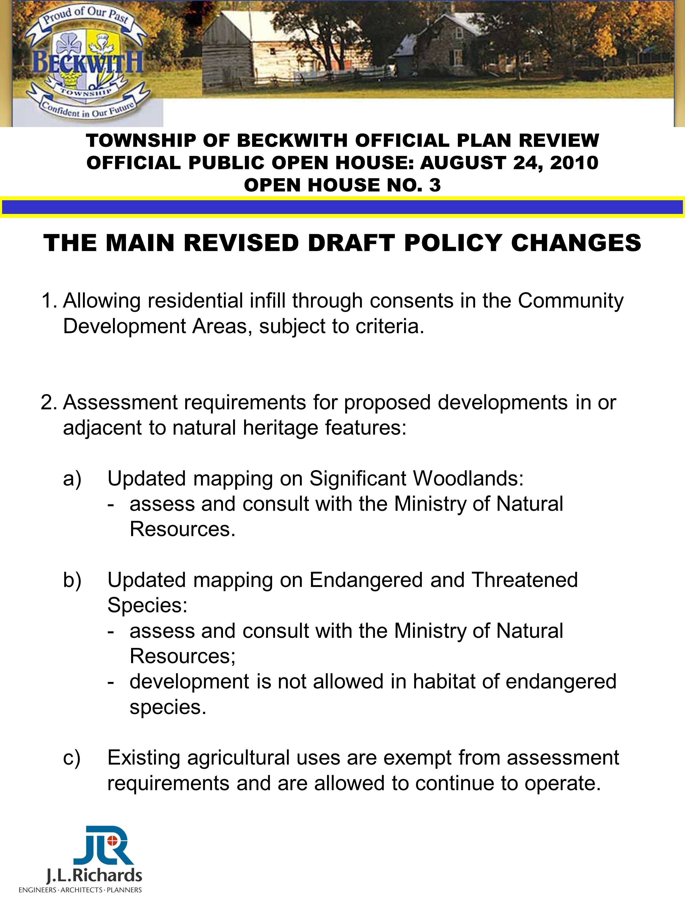 TOWNSHIP OF BECKWITH OFFICIAL PLAN REVIEW OFFICIAL PUBLIC OPEN HOUSE: AUGUST 24, 2010 OPEN HOUSE NO. 3 THE MAIN REVISED DRAFT POLICY CHANGES 1.Allowin