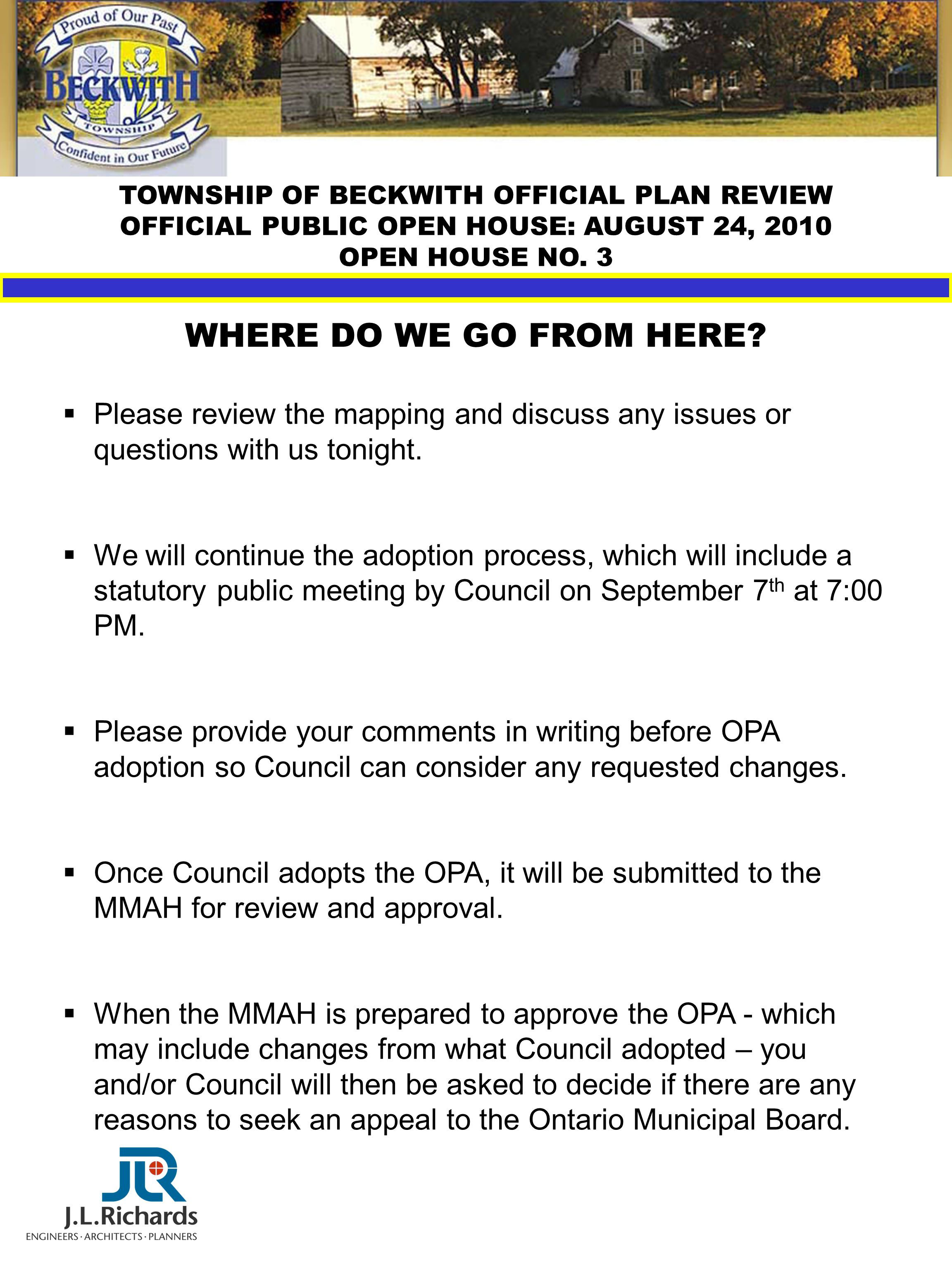 TOWNSHIP OF BECKWITH OFFICIAL PLAN REVIEW OFFICIAL PUBLIC OPEN HOUSE: AUGUST 24, 2010 OPEN HOUSE NO. 3 WHERE DO WE GO FROM HERE?  Please review the m