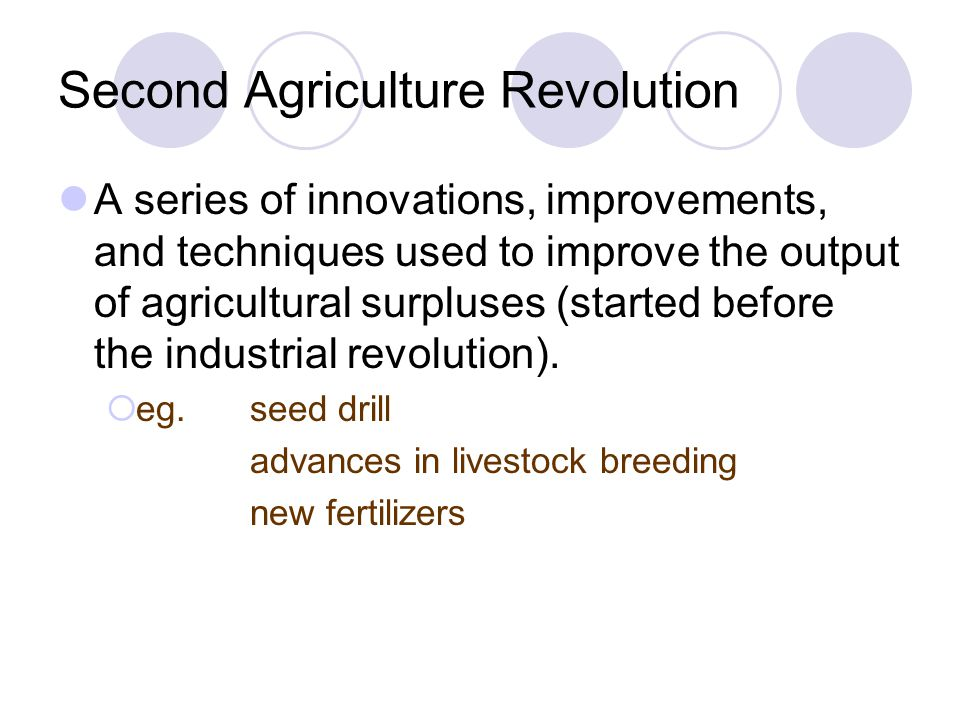 Second Agriculture Revolution A series of innovations, improvements, and techniques used to improve the output of agricultural surpluses (started befo