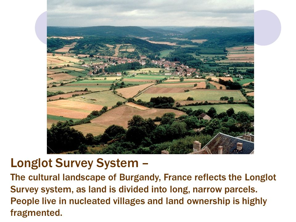 Longlot Survey System – The cultural landscape of Burgandy, France reflects the Longlot Survey system, as land is divided into long, narrow parcels. P