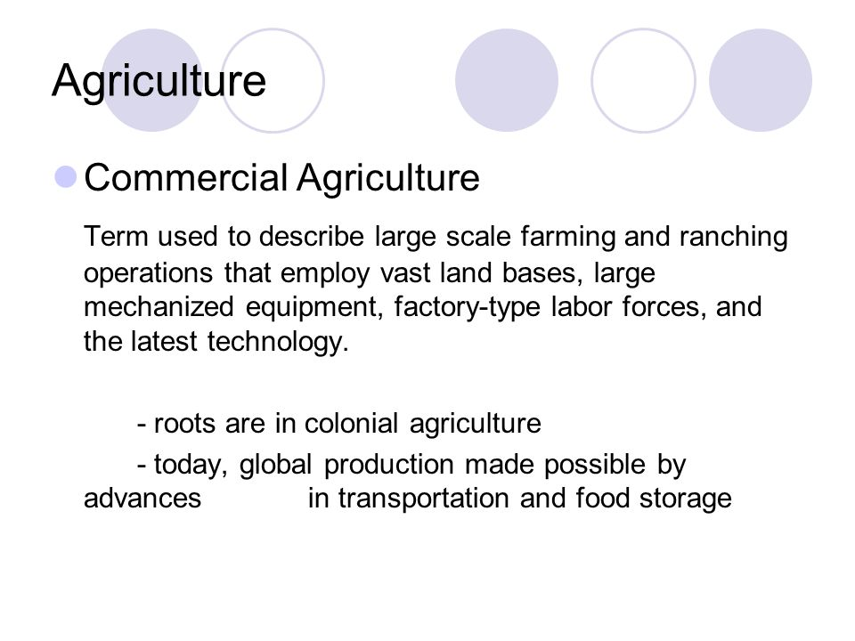 Agriculture Commercial Agriculture Term used to describe large scale farming and ranching operations that employ vast land bases, large mechanized equ
