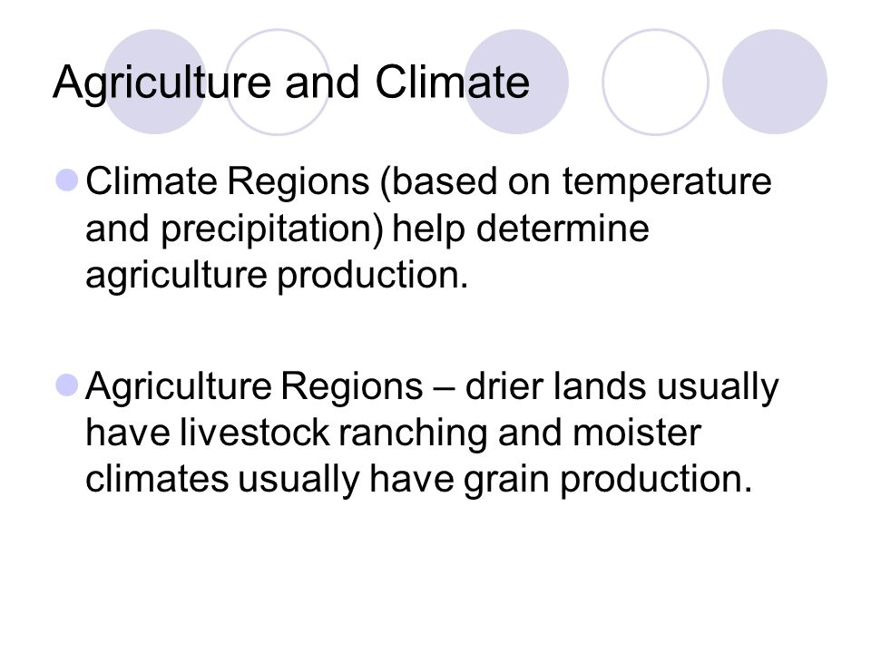 Agriculture and Climate Climate Regions (based on temperature and precipitation) help determine agriculture production. Agriculture Regions – drier la