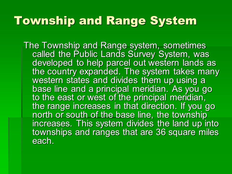 Township and Range System The Township and Range system, sometimes called the Public Lands Survey System, was developed to help parcel out western lan