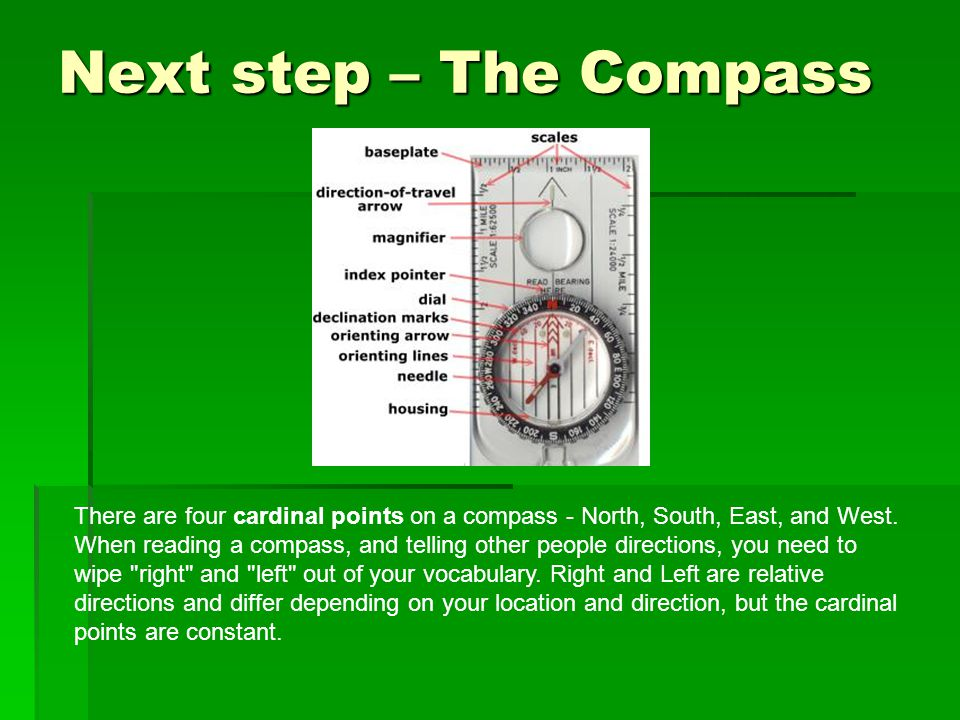 Next step – The Compass There are four cardinal points on a compass - North, South, East, and West. When reading a compass, and telling other people d