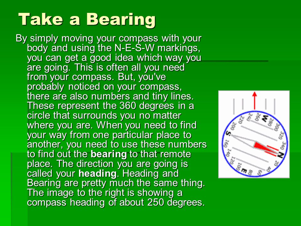 Take a Bearing By simply moving your compass with your body and using the N-E-S-W markings, you can get a good idea which way you are going. This is o