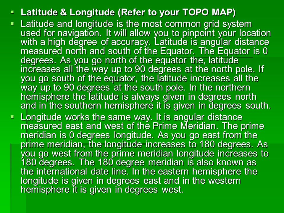  Latitude & Longitude (Refer to your TOPO MAP)  Latitude and longitude is the most common grid system used for navigation. It will allow you to pinp