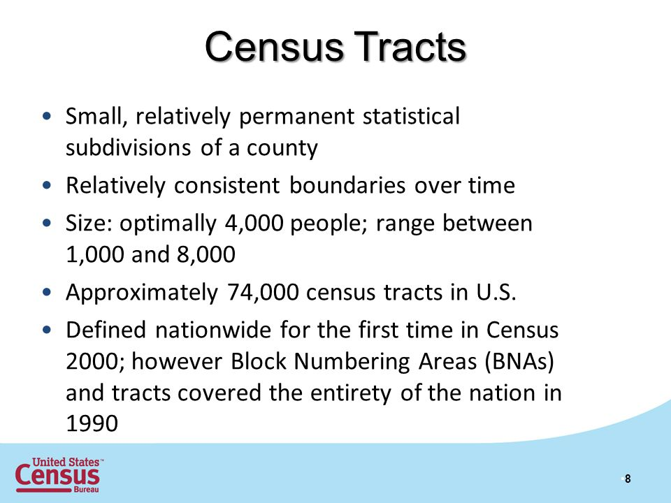 Census Tracts 8 Small, relatively permanent statistical subdivisions of a county Relatively consistent boundaries over time Size: optimally 4,000 people; range between 1,000 and 8,000 Approximately 74,000 census tracts in U.S.