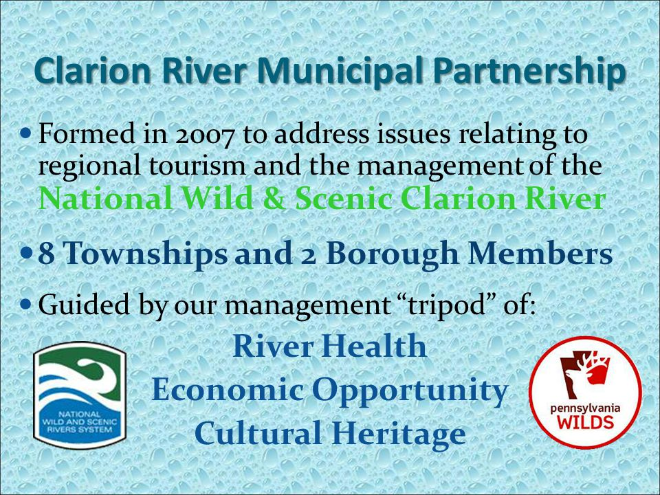 Clarion River Municipal Partnership Formed in 2007 to address issues relating to regional tourism and the management of the National Wild & Scenic Clarion River 8 Townships and 2 Borough Members Guided by our management tripod of: River Health Economic Opportunity Cultural Heritage