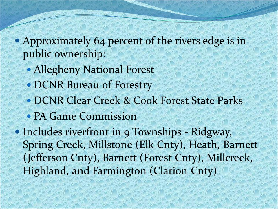 Approximately 64 percent of the rivers edge is in public ownership: Allegheny National Forest DCNR Bureau of Forestry DCNR Clear Creek & Cook Forest State Parks PA Game Commission Includes riverfront in 9 Townships - Ridgway, Spring Creek, Millstone (Elk Cnty), Heath, Barnett (Jefferson Cnty), Barnett (Forest Cnty), Millcreek, Highland, and Farmington (Clarion Cnty)