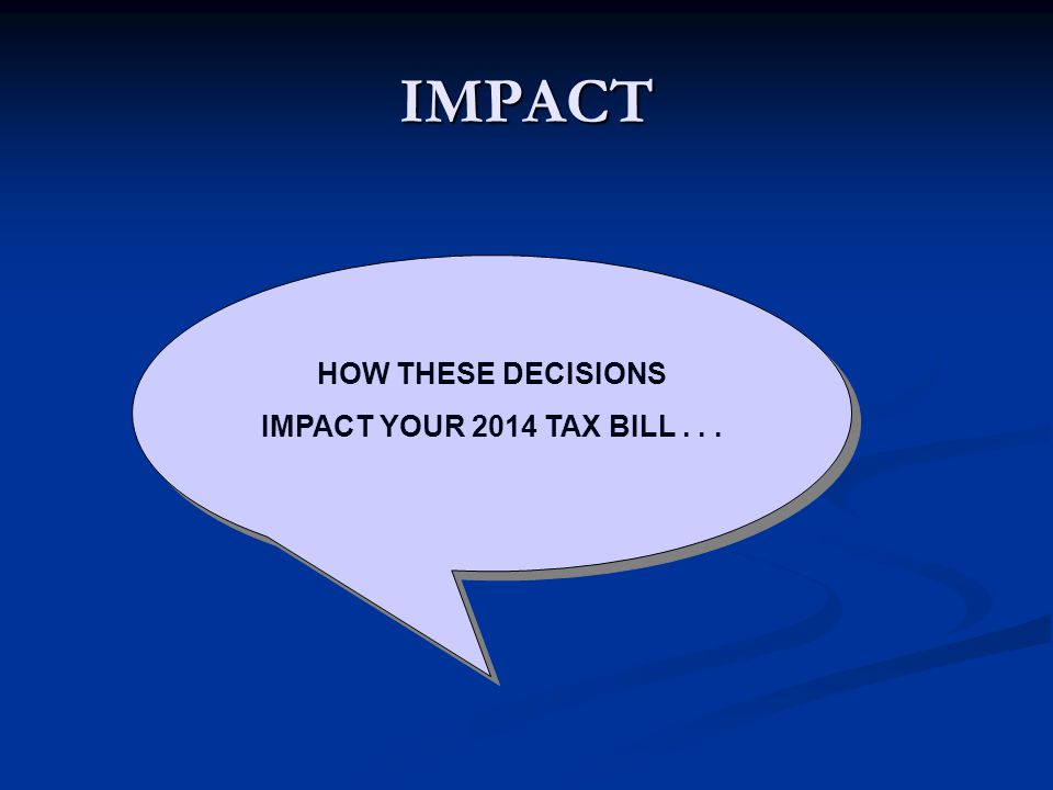 IMPACT HOW THESE DECISIONS IMPACT YOUR 2014 TAX BILL... HOW THESE DECISIONS IMPACT YOUR 2014 TAX BILL...