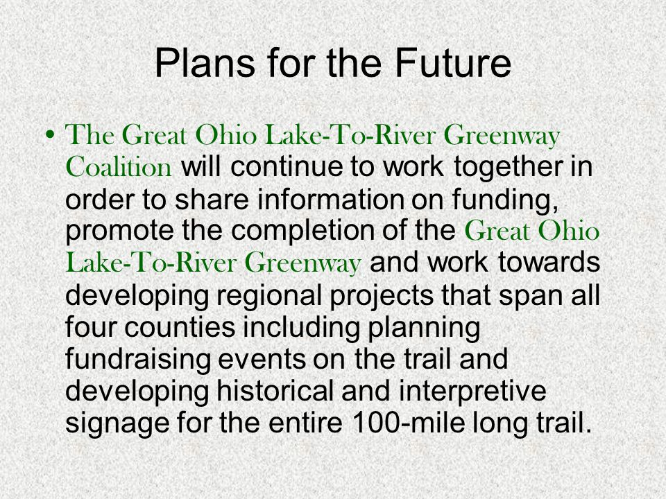 Plans for the Future The Great Ohio Lake-To-River Greenway Coalition will continue to work together in order to share information on funding, promote the completion of the Great Ohio Lake-To-River Greenway and work towards developing regional projects that span all four counties including planning fundraising events on the trail and developing historical and interpretive signage for the entire 100-mile long trail.