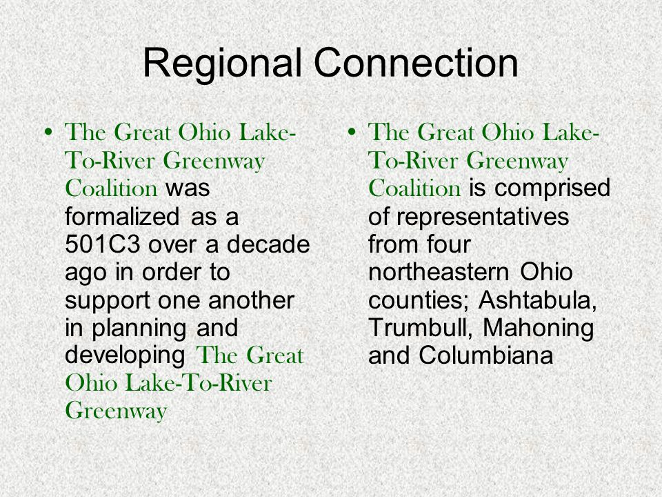 Regional Connection The Great Ohio Lake- To-River Greenway Coalition was formalized as a 501C3 over a decade ago in order to support one another in pl