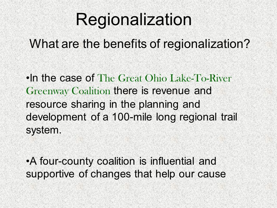 Regionalization What are the benefits of regionalization? In the case of The Great Ohio Lake-To-River Greenway Coalition there is revenue and resource