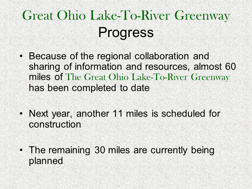 Great Ohio Lake-To-River Greenway Progress Because of the regional collaboration and sharing of information and resources, almost 60 miles of The Great Ohio Lake-To-River Greenway has been completed to date Next year, another 11 miles is scheduled for construction The remaining 30 miles are currently being planned