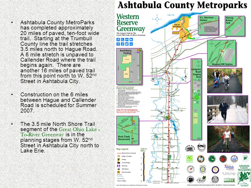 Ashtabula County MetroParks has completed approximately 20 miles of paved, ten-foot wide trail. Starting at the Trumbull County line the trail stretch