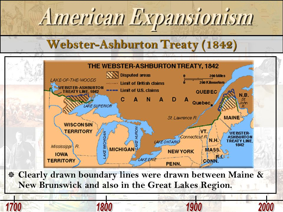 Webster-Ashburton Treaty (1842)  Clearly drawn boundary lines were drawn between Maine & New Brunswick and also in the Great Lakes Region.